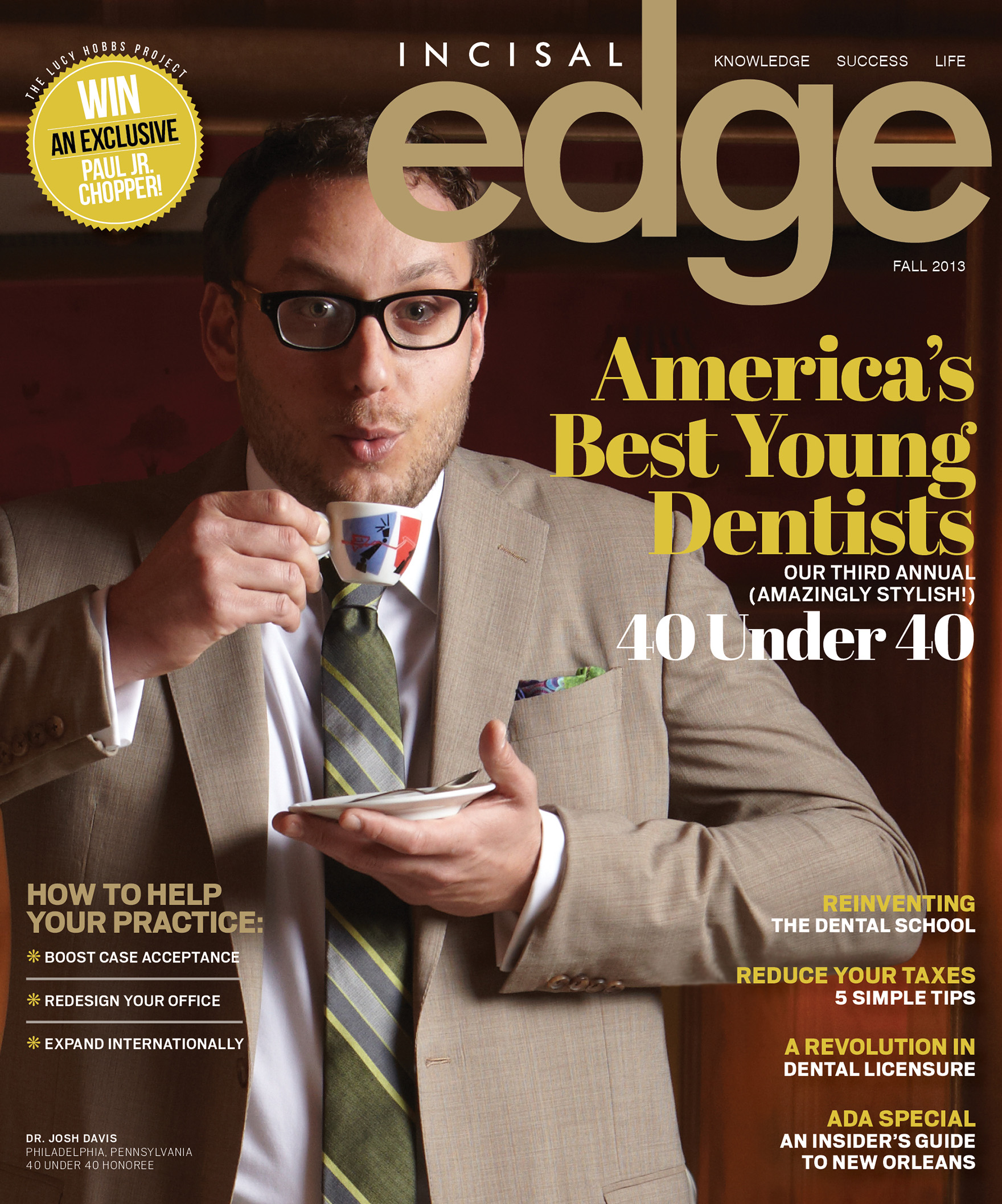Published by Benco Dental, Incisal Edge, the leading lifestyle magazine for dental professionals nationwide celebrates dentists' achievements both inside the operatory and during their hard-earned downtime.  On the cover of 2013's 40 Under 40 edition is Dr. Josh Davis. (Photography Jeff Fried/Style Director Joseph DeAcetis)